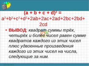 (а + b + с + d)2 = a2+b2+c2+d2+2ab+2ac+2ad+2bc+2bd+2cd ВЫВОД: квадрат суммы т
