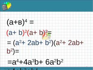 (а+в)4 = (a+ b)2(a+ b)2= = (a2+ 2ab+ b2)(a2+ 2ab+ b2)= =a4+4a3b+ 6a2b2 +4ab3