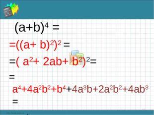(а+b)4 = =((a+ b)2)2 = =( a2+ 2ab+ b2)2= = а4+4а2b2+b4+4a3b+2a2b2+4ab3 = = а