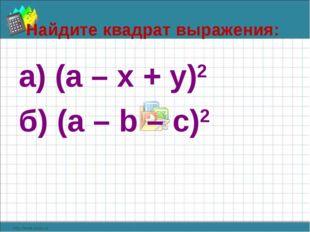Найдите квадрат выражения: а) (а – х + у)2 б) (а – b – с)2