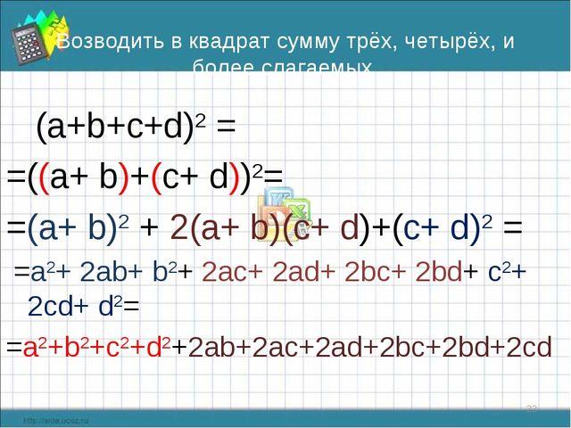 Возводить в квадрат сумму трёх, четырёх, и более слагаемых (а+b+с+d)2 = =((a+...