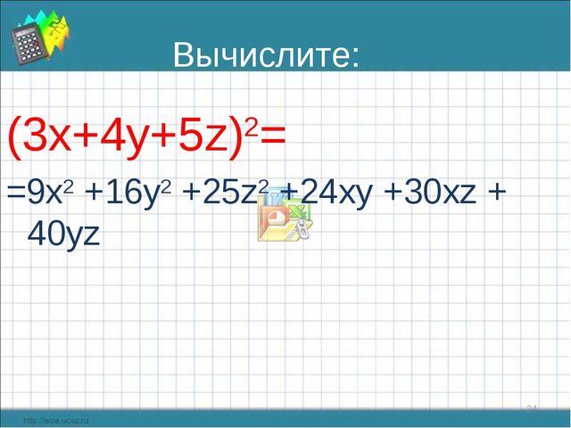 Вычислите: (3х+4у+5z)2= =9x2 +16y2 +25z2 +24xy +30xz + 40yz *