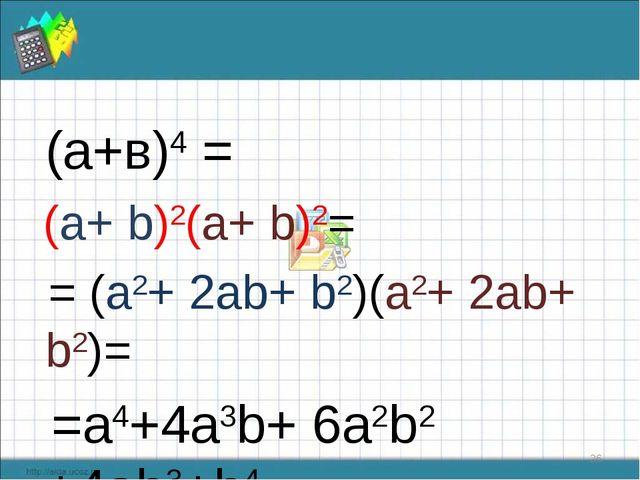 (а+в)4 = (a+ b)2(a+ b)2= = (a2+ 2ab+ b2)(a2+ 2ab+ b2)= =a4+4a3b+ 6a2b2 +4ab3...