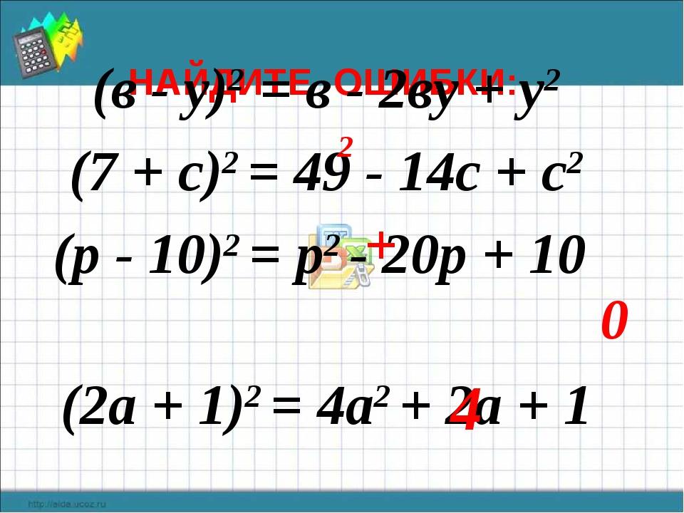 НАЙДИТЕ ОШИБКИ: (в - у)2 = в - 2ву + у2 (7 + с)2 = 49 - 14с + с2 (р - 10)2 =...