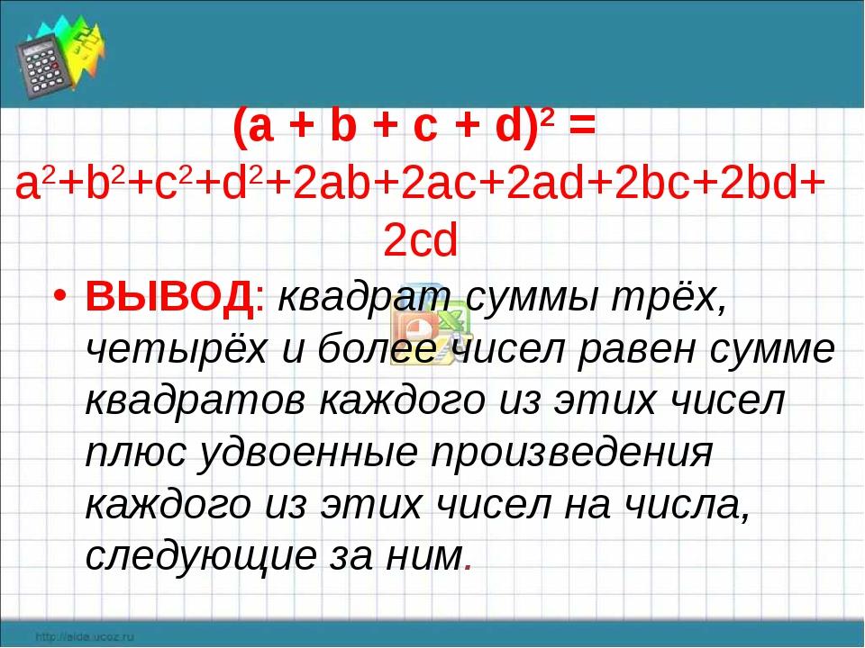 (а + b + с + d)2 = a2+b2+c2+d2+2ab+2ac+2ad+2bc+2bd+2cd ВЫВОД: квадрат суммы т...