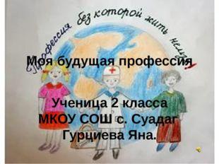 Моя будущая профессия Ученица 2 класса МКОУ СОШ с. Суадаг Гурциева Яна.
