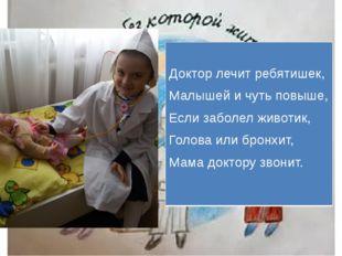 Доктор лечит ребятишек, Малышей и чуть повыше, Если заболел животик, Голова