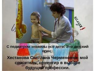 Педиатр С педиатром знакомы все дети! Это детский врач. Хестанова Светлана Че