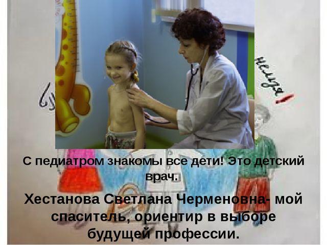 Педиатр С педиатром знакомы все дети! Это детский врач. Хестанова Светлана Че...