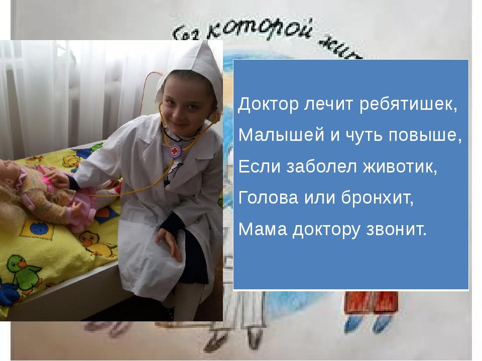 Доктор лечит ребятишек, Малышей и чуть повыше, Если заболел животик, Голова...