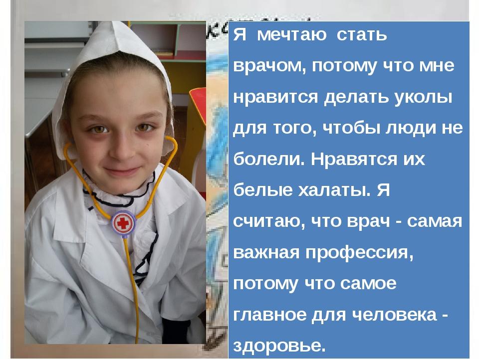 Я мечтаю стать врачом, потому что мне нравится делать уколы для того, чтобы...
