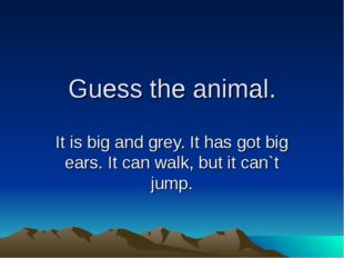 Guess the animal. It is big and grey. It has got big ears. It can walk, but i