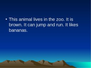 This animal lives in the zoo. It is brown. It can jump and run. It likes bana