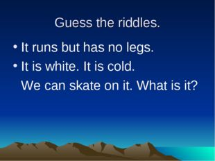 Guess the riddles. It runs but has no legs. It is white. It is cold. 	We can