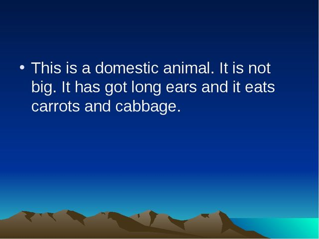 This is a domestic animal. It is not big. It has got long ears and it eats ca...