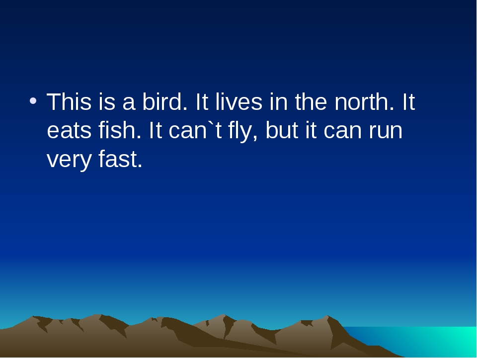 This is a bird. It lives in the north. It eats fish. It can`t fly, but it can...