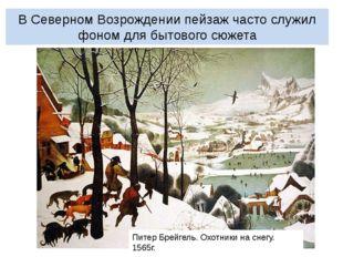 В Северном Возрождении пейзаж часто служил фоном для бытового сюжета Питер Бр