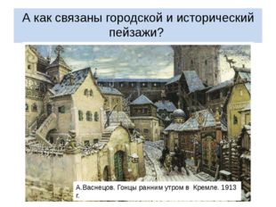 А как связаны городской и исторический пейзажи? А.Васнецов. Красная площадь в