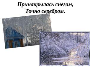 Принакрылась снегом, Точно серебром.