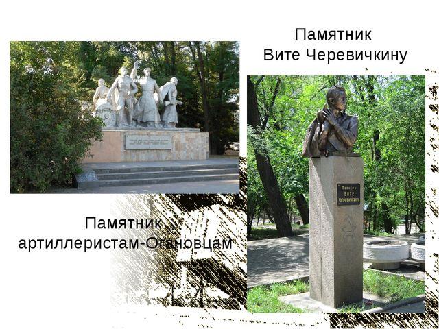 Памятник артиллеристам-Огановцам Памятник Вите Черевичкину