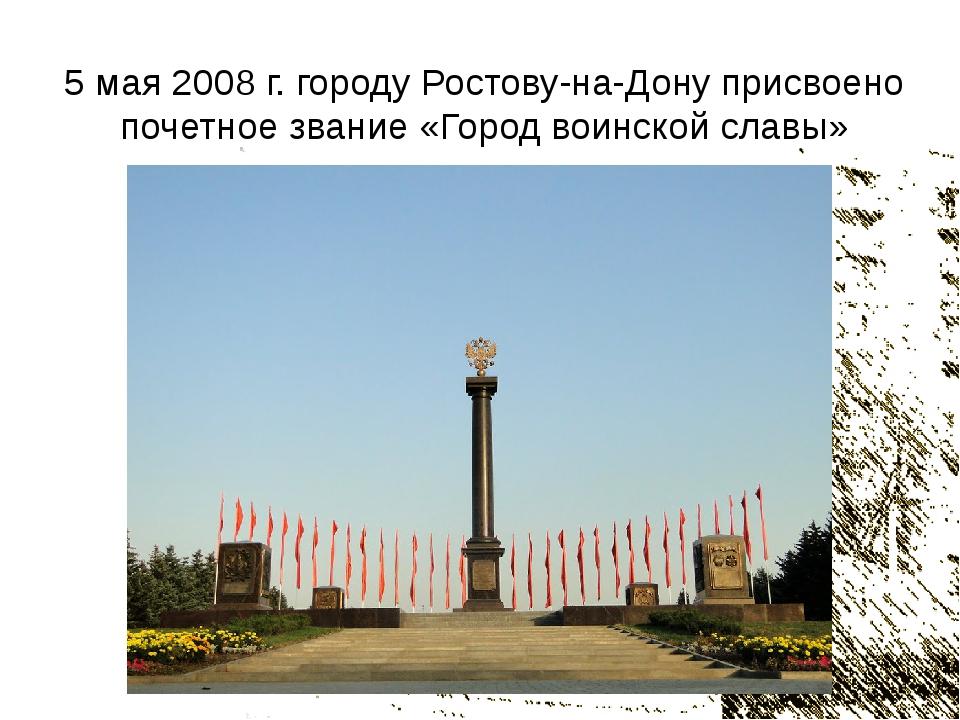 5 мая 2008 г. городу Ростову-на-Дону присвоено почетное звание «Город воинско...