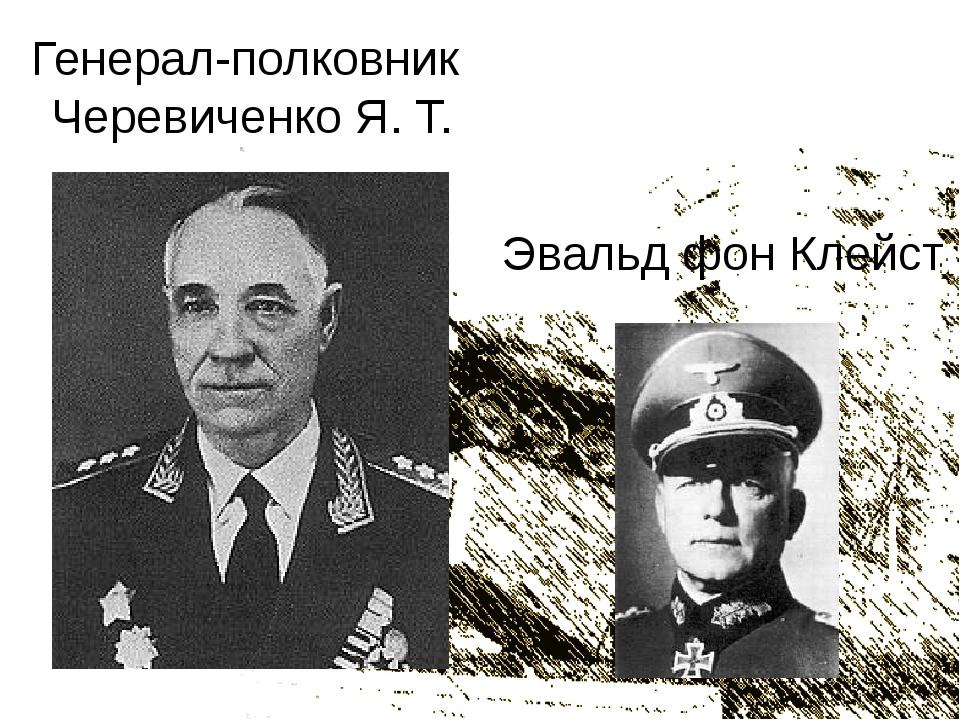 Генерал-полковник Черевиченко Я. Т. Эвальд фон Клейст