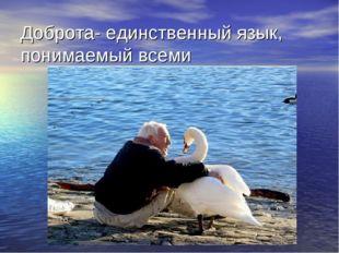 Доброта- единственный язык, понимаемый всеми