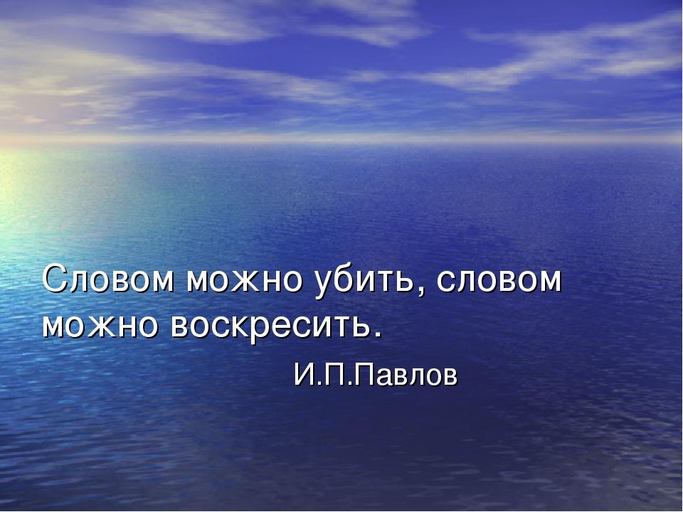 Словом можно убить, словом можно воскресить. И.П.Павлов