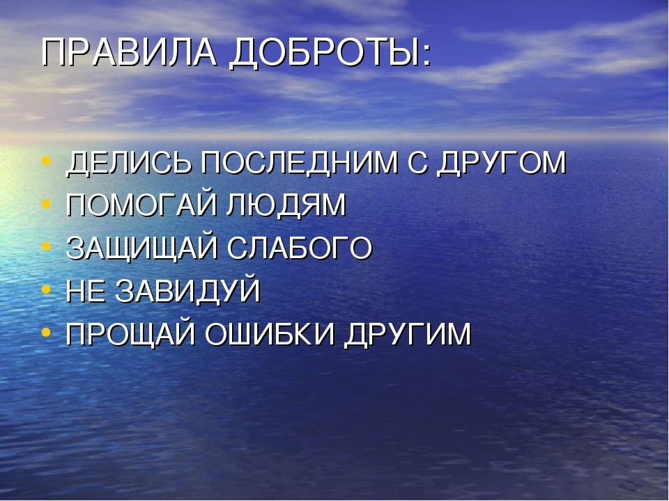 ПРАВИЛА ДОБРОТЫ: ДЕЛИСЬ ПОСЛЕДНИМ С ДРУГОМ ПОМОГАЙ ЛЮДЯМ ЗАЩИЩАЙ СЛАБОГО НЕ З...