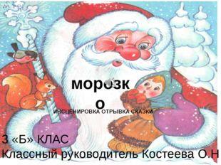морозко ИНСЦЕНИРОВКА ОТРЫВКА СКАЗКИ 3 «Б» КЛАС Классный руководитель Костеева