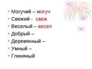 Могучий – могуч Свежий - свеж Веселый – весел Добрый – Деревянный – Умный –
