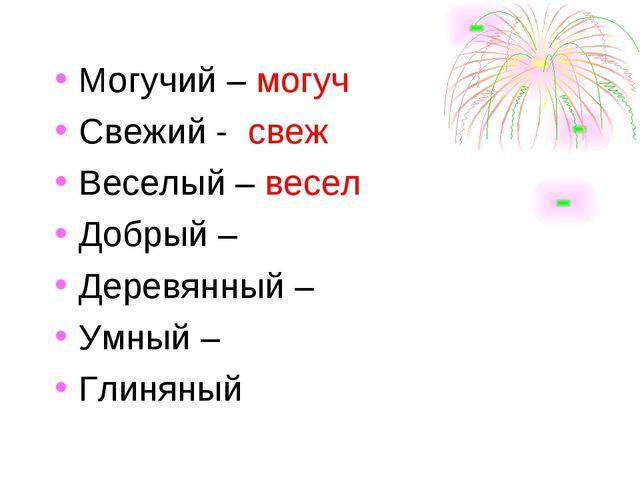 Могучий – могуч Свежий - свеж Веселый – весел Добрый – Деревянный – Умный –...