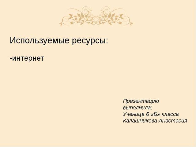 Используемые ресурсы: -интернет Презентацию выполнила: Ученица 6 «Б» класса К...