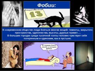 Фобии: В современном обществе люди бояться многих вещей: темноты, закрытого п
