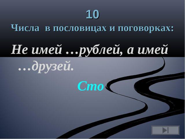 10 Числа в пословицах и поговорках: Не имей …рублей, а имей …друзей. Сто