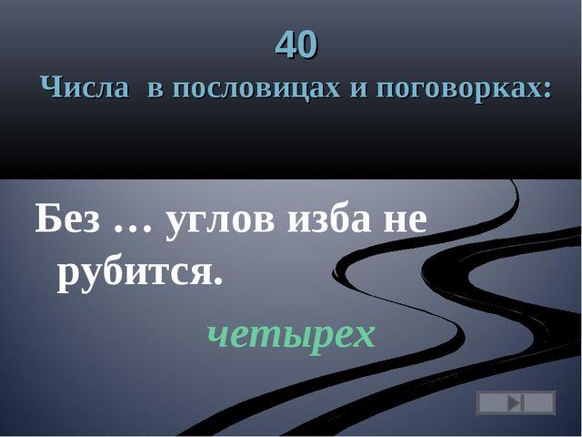40 Числа в пословицах и поговорках: Без … углов изба не рубится. четырех