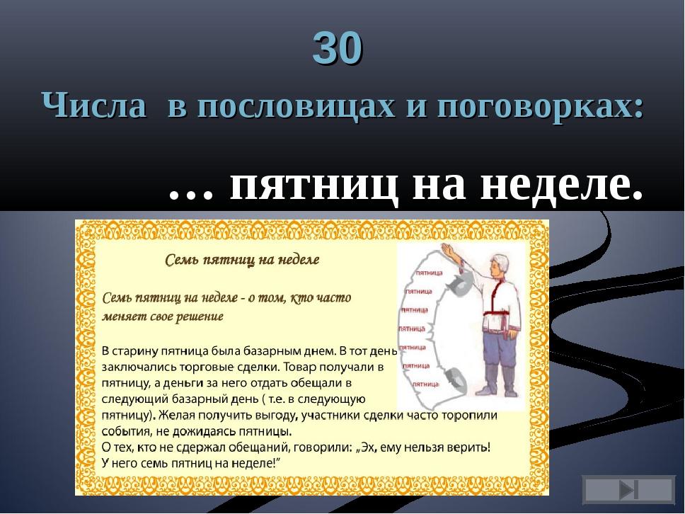 30 Числа в пословицах и поговорках: … пятниц на неделе.