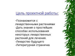 Цель проектной работы: Познакомится с лекарственными растениями -Дать знания