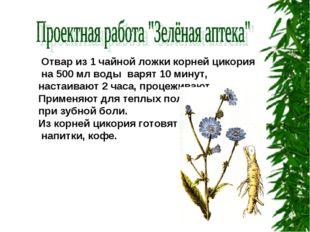 Отвар из 1 чайной ложки корней цикория на 500 мл воды варят 10 минут, настаи
