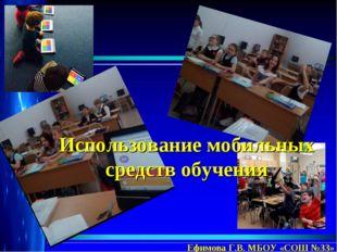 Использование мобильных средств обучения Ефимова Г.В. МБОУ «СОШ №33»