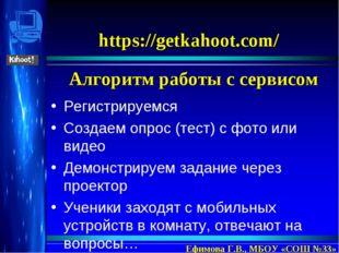 https://getkahoot.com/ Алгоритм работы с сервисом Ефимова Г.В., МБОУ «СОШ №33