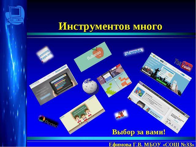 Инструментов много Ефимова Г.В. МБОУ «СОШ №33» Выбор за вами!