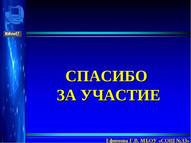 СПАСИБО ЗА УЧАСТИЕ Ефимова Г.В. МБОУ «СОШ №33»