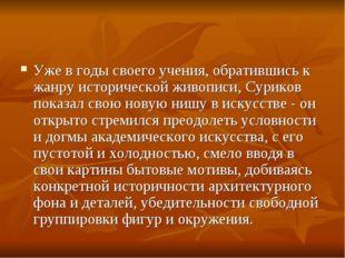 Уже в годы своего учения, обратившись к жанру исторической живописи, Суриков