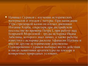 Начинал Суриков с изучения исторических материалов и этюдов с натуры. При нап