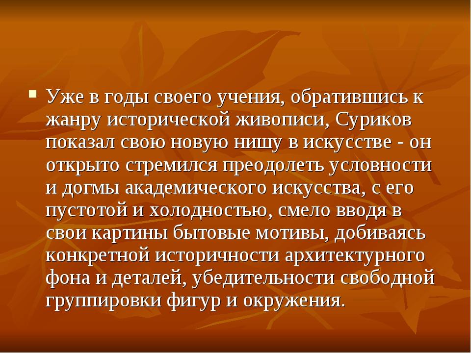 Уже в годы своего учения, обратившись к жанру исторической живописи, Суриков...