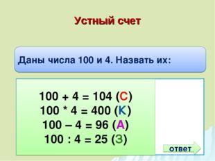 Устный счет Даны числа 100 и 4. Назвать их: Сумму Произведение Разность Частн