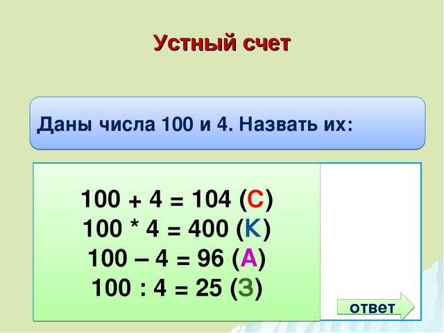 Устный счет Даны числа 100 и 4. Назвать их: Сумму Произведение Разность Частн...