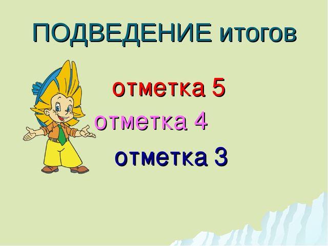 ПОДВЕДЕНИЕ итогов отметка 5 отметка 4 отметка 3