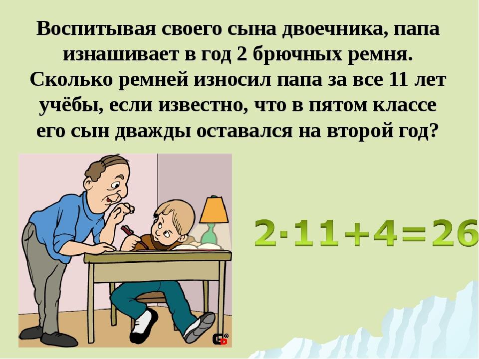 Воспитывая своего сына двоечника, папа изнашивает в год 2 брючных ремня. Скол...